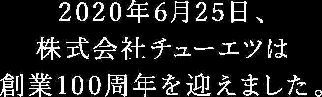 2020年6月25日、株式会社チューエツは創業100周年を迎えます。